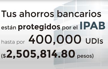 Tus ahorros bancarios protegidos hasta por 400 mil UDIs al 19 de julio de 2019.