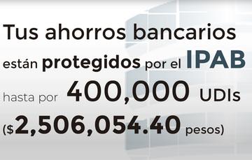 Tus ahorros bancarios protegidos hasta por 400 mil UDIs al 20 de julio de 2019.