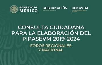 Foro de Consulta Nacional para la elaboración del Programa Integral para Prevenir, Atender, Sancionar y Erradicar la Violencia contra las Mujeres, (PIPASEVM) 2019-2024