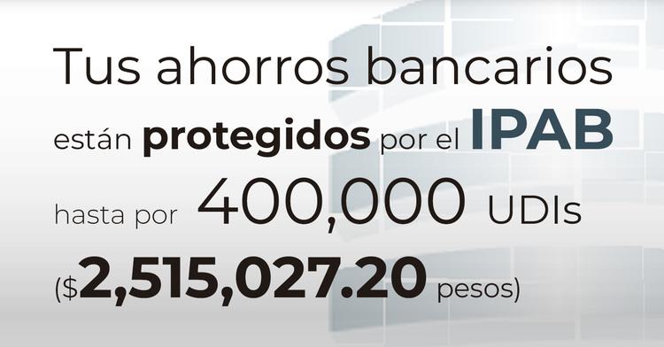 Tus ahorros bancarios protegidos hasta por 400 mil UDIs al 19 de agosto de 2019.