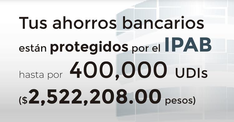 Tus ahorros bancarios protegidos hasta por 400 mil UDIs al 23 de octubre de 2019.