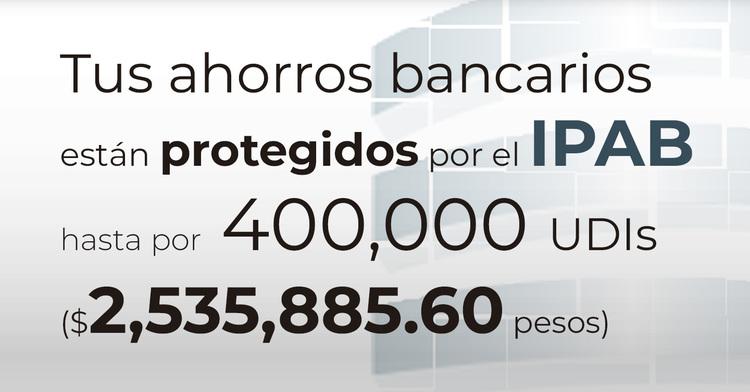 Tus ahorros bancarios protegidos hasta por 400 mil UDIs al 22 de noviembre de 2019.