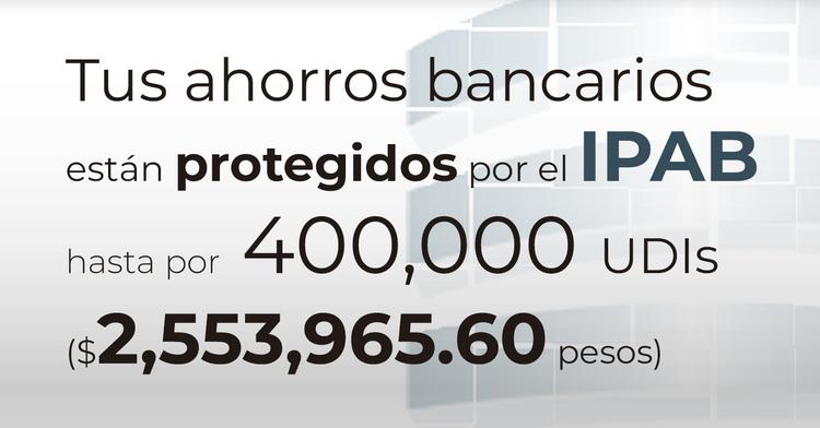 Tus ahorros bancarios protegidos hasta por 400 mil UDIs al 10 de diciembre de 2019.