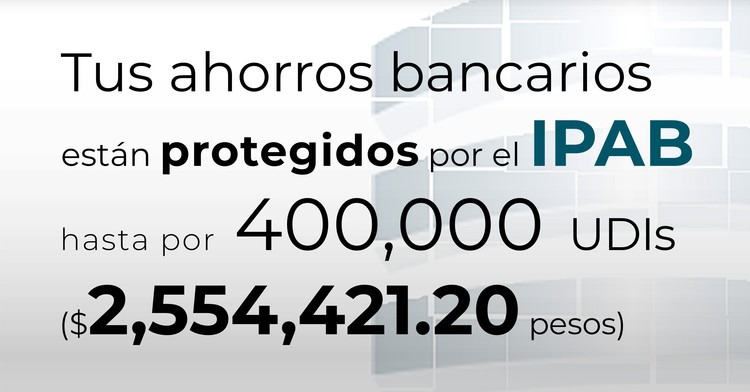 Tus ahorros bancarios protegidos hasta por 400 mil UDIs al 13 de diciembre de 2019.