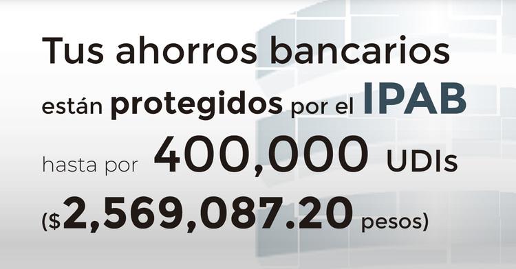 Tus ahorros bancarios están protegidos hasta por 400 mil UDIs al 17 de enero de 2020.
