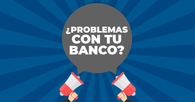 ¿Problemas con tu banco?