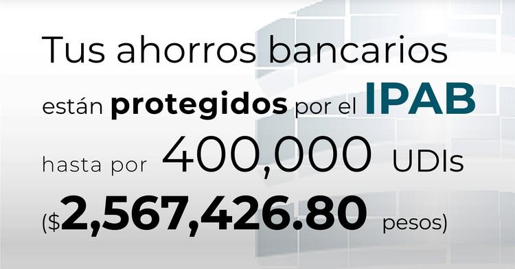 Tus ahorros bancarios están protegidos hasta por 400 mil UDIs al 25 de mayo de 2020.