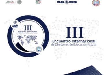 La CNS, a través de la Policía Federal, organiza el III Encuentro Internacional de Directores de Educación Policial que se llevará a cabo del 1° al 3 de noviembre de 2017.