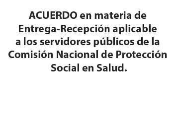 ACUERDO en materia de Entrega-Recepción aplicable a los servidores públicos de la Comisión Nacional de Protección Social en Salud.