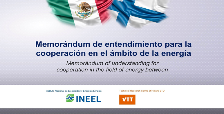 Mexico´s National Institute for Electricity and Clean Energy (INEEL) and TECHNICAL RESEARCH CENTER OF FINLAND LTD (VTT) promote technical cooperation within the energy sector.