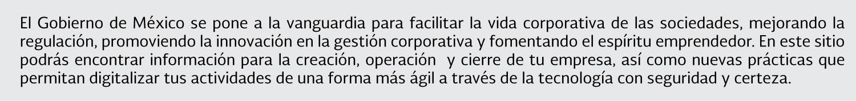 El Gobierno de México se pone a la vanguardia para facilitar la vida corporativa de las sociedades, mejorando la regulación, promoviendo la innovación en la gestión corporativa y fomentando el espíritu emprendedor. En este sitio podrás encontrar información para la creación, operación y cierre de tu empresa, así como nuevas prácticas que permitan digitalizar tus actividades de una forma más ágil a través de la tecnología con seguridad y certeza