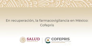 EN RECUPERACIÓN, LA FARMACOVIGILANCIA EN MÉXICO: COFEPRIS